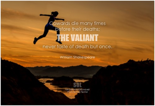 William Shakespeare Cowards die many times before their deaths; the valiant never taste of death but once