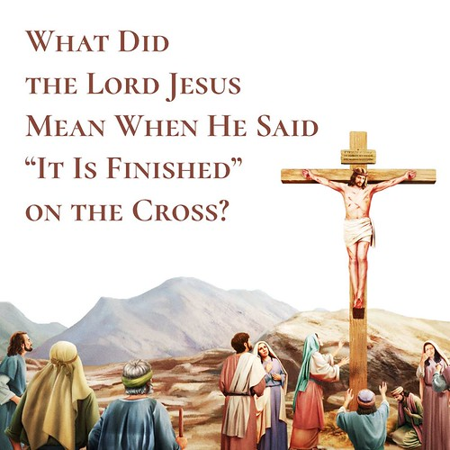 """The Lord Jesus said, """"It is finished"""""""