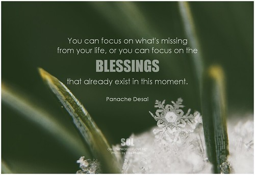 Panache Desai You can focus on what's missing from your life, or you can focus on the blessings that already exist in this moment
