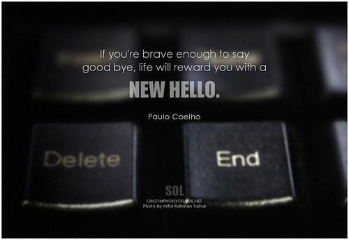 Paulo Coelho If you're brave enough to say good bye, life will reward you with a new hello