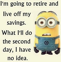 I'm going to retire and live off my savings (quotesoftheday) Tags: im going retire live off savings delivered by feed43 service