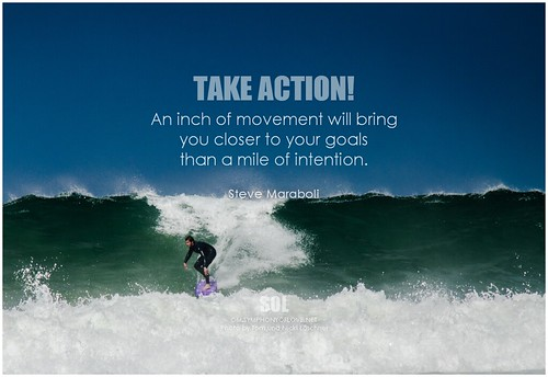Steve Maraboli Take action! An inch of movement will bring you closer to your goals than a mile of intention.