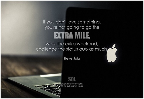 Steve Jobs If you don't love something, you're not going to go the extra mile, work the extra weekend, challenge the status quo as much