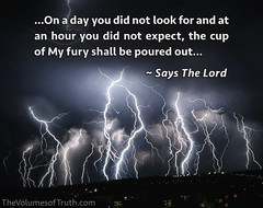 ...The cup of My fury shall be poured out... ~ Says The Lord (DelightinTheWay) Tags: amos37 malachi36 trumpetcallofgod lettersfromgod thevolumesoftruth acts217 prophet prophecy endtimes lastdays bookofrevelation god lord yahushua yeshua jesus godswrath anger thickcloudsanddarkness dayofthelord tribulation earth devastation sin recompense judgment naturaldisaster destruction storm flooding repent repentance evil calamity famine pestilence cupofwrathsorrows weeping lightningsky stormysky lightningovercity