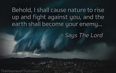 ...The earth shall become your enemy... ~ Says The Lord (DelightinTheWay) Tags: amos37 malachi36 trumpetcallofgod lettersfromgod thevolumesoftruth acts217 prophet prophecy endtimes lastdays bookofrevelation god lord yahushua yeshua jesus godswrath anger thickcloudsanddarkness dayofthelord tribulation earth devastation sin recompense judgment naturaldisaster destruction storm flooding repent repentance evil calamity hurricane earthquake tornado hail sorrows weeping shelfcloudovercity shelfcloud