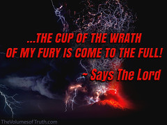 THE CUP OF THE WRATH OF MY FURY IS COME TO THE FULL (DelightinTheWay) Tags: amos37 malachi36 trumpetcallofgod lettersfromgod thevolumesoftruth acts217 prophet prophecy endtimes lastdays bookofrevelation god lord yahushua yeshua jesus godswrath anger thickcloudsanddarkness dayofthelord tribulation earth devastation sin recompense judgment naturaldisaster destruction storm flooding repent repentance evil calamity hurricane earthquake tornado hail sorrows volcaniclightning fury cupofwrath
