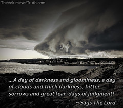 A Day of Thick Clouds and Darkness, Bitter Sorrows... The Day of Deliverance and Judgment, The Day of The Lord (DelightinTheWay) Tags: amos37 malachi36 trumpetcallofgod lettersfromgod thevolumesoftruth acts217 prophet prophecy endtimes lastdays bookofrevelation god lord yahushua yeshua jesus godswrath anger thickcloudsanddarkness dayofthelord tribulation earth devastation sin recompense judgment naturaldisaster destruction storm flooding gnashingofteeth evil calamity hurricane earthquake tornado hail sorrows weeping gloominess fear stormclouds
