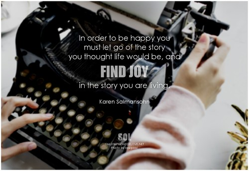 Karen Salmansohn In order to be happy you must let go of the story you thought life would be, and find joy in the story you are living