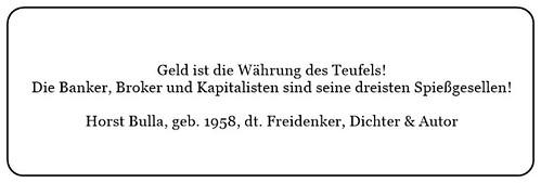 (R) Geld ist die Währung des Teufels. Die Banker Broker und Kapitalisten sind seine dreisten Spießgesellen. - Horst Bulla