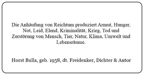 (C) Die Anhäufung von Reichtum produziert Armut, Hunger, Not, Leid, Elend, Kriminalität, Krieg, Tod und Zerstörung von Mensch Tier Natur Klima Umwelt und Lebensräume. - Horst Bulla