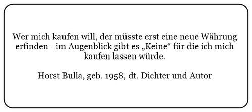 (X) Wer mich kaufen will der müsste erst eine neue Währung erfinden. - Horst Bulla