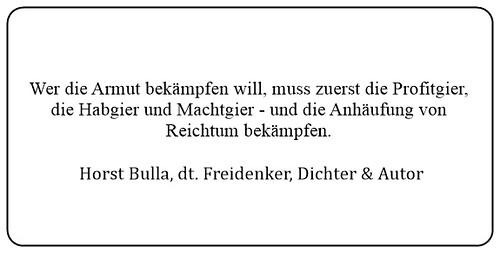 (I) Wer die Armut bekämpfen will muss zuerst die Profitgier die Habgier und Machtgier und die Anhäufung von Reichtum bekämpfen. - Horst Bulla