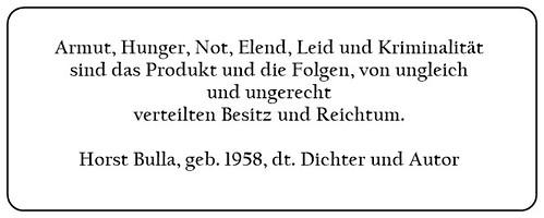 (G) Armut Not Elend Leid und Kriminalität sind das Produkt und die Folgen von ungleich und ungerecht verteilten Besitz und Reichtum. - Horst Bulla