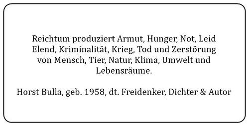 (D) Reichtum produziert Armut, Hunger, Not, Leid, Elend, Kriminalität, Krieg, Tod und Zerstörung von Mensch Tier Natur Klima Umwelt und Lebensräume. - Horst Bulla