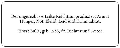 (B) Der ungerecht verteilte Reichtum produziert Armut Hunger Not Elend Leid und Kriminalität. - Horst Bulla