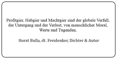 (A) Profitgier Habgier und Machtgier sind der globale Verfall der Untergang und der Verlust von menschlicher Moral. - Horst Bulla