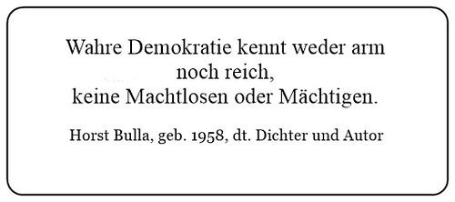 (ZB) Wahre Demokratie kennt weder arm oder reich keine Machtlosen oder Mächtigen. - Horst Bulla