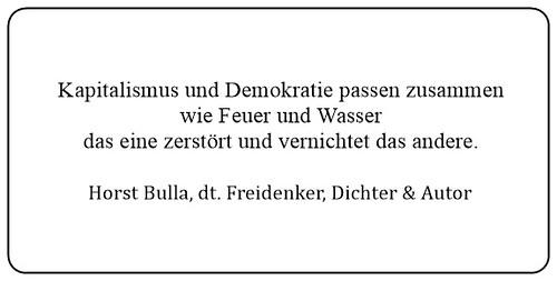 (ZA) Kapitalismus und Demokratie passen zusammen wie Feuer und Wasser das eine zerstört und vernichtet das andere. - Horst Bulla