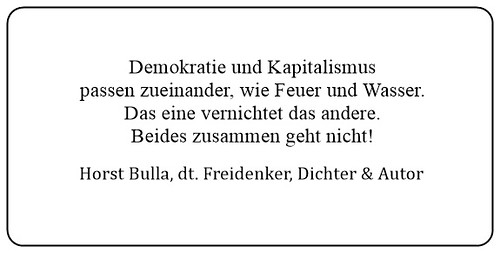 (Z) Demokratie und Kapitalismus passen zueinander wie Feuer und Wasser. Das eine vernichtet das andere. Beides zusammen geht nicht. - Horst Bulla