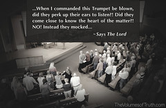 ...They mocked and refused to give heed... ~ Says The Lord (DelightinTheWay) Tags: acts217 trumpetcallofgod thevolumesoftruth amos37 malachi36 endtimes prophecy prophet wordofgod bible godspeaking modernprophecy trueprophet revelation lastdays crookedpaths truereligion truth truthseekers plumbline straightpath narrowway setapart repent godswill wordofthelord scripture trumpet shofar perverse wicked godsservants church christianity christian pews churchservice rejectinggod mocking mockers