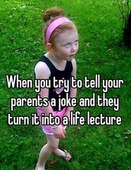 When you try to tell your parents a joke and they turn it into a life lecture (gagbee18) Tags: aww funny girls jokes lecture life memes parents