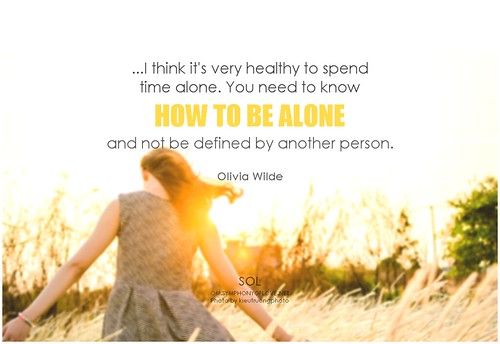 Olivia Wilde ...I think it's very healthy to spend time alone. You need to know how to be alone and not be defined by another person