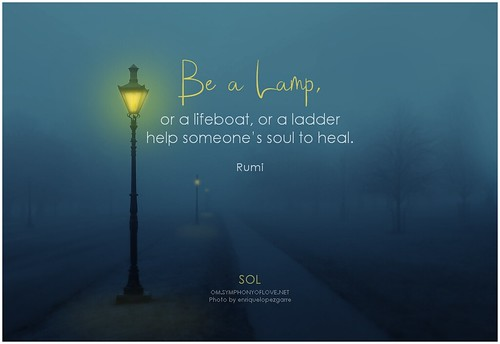 Rumi Be a lamp, or a lifeboat, or a ladder help someone's soul to heal