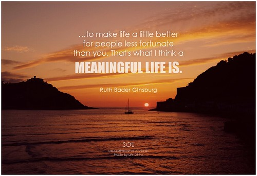 Ruth Bader Ginsburg …to make life a little better for people less fortunate than you. That's what I think a meaningful life is