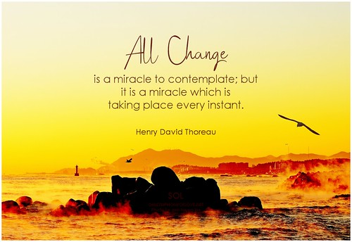Henry David Thoreau All change is a miracle to contemplate; but it is a miracle which is taking place every instant