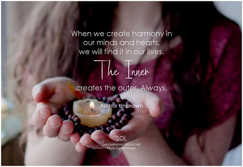 Author Unknown When we create harmony in our minds and hearts, we will find it in our lives. The inner creates the outer. Always