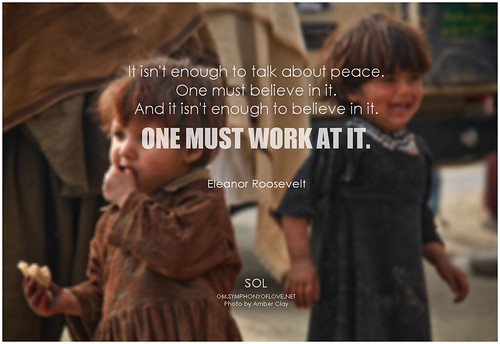 Eleanor Roosevelt It isn't enough to talk about peace. One must believe in it. And it isn't enough to believe in it. One must work at it