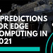 5 predictions for edge computing in 2021