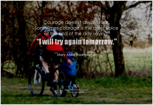 "Mary Anne Radmacher Courage doesn't always roar. Sometimes courage is the quiet voice at the end of the day saying, ""I will try again tomorrow."""